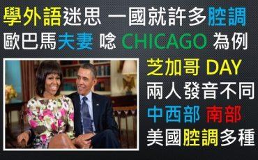 外語-學習-迷思-腔調-不同-歐巴馬-美國-總統-夫妻-夫婦-CHICAGO-芝加哥-唸法-口音-差異-區別-影片-英語-美語-英文-日語-日文-會話-常見-問題-發音-標準-樣本-外國-語言-學習-講座-初學者-入門-心態-觀念-國際化-本土化-地區-在地-比較-對比