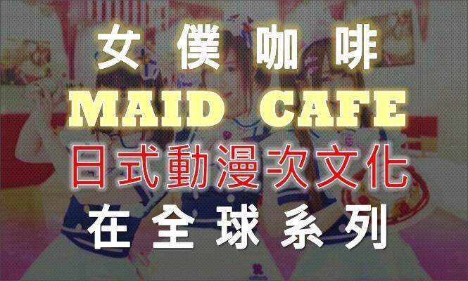 女僕咖啡-MAID CAFE-日本-動漫-次文化-全球