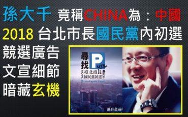 孫大千-台北-市長-台北市-參選-廣告-2018年-亮點-細節-CHINA-中國-大陸-玄機-魔鬼-貓膩--國民黨-民進黨-白色力量-親民黨-綠營-藍營-藍綠-第三-勢力-中間-選民-政黨-支持者-族群-台灣-政治-人物-民代-政客-選舉-敏感-用詞-關鍵字-字眼-斟酌-錙銖必較-新聞-評論-講法-說法-謹慎-選擇-小心-迴避