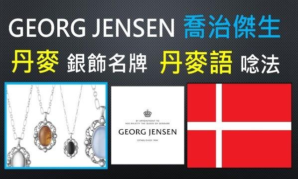 GEORG JENSEN-喬治傑生-丹麥-丹麥語-發音-丹麥文-講法-念法-正確-唸法-真正-真實-怎麼唸-最愛-北歐-斯堪地那維亞-品牌-名牌-廠牌-精品-流行-時尚-潮流-豪華-奢華-奢侈-奢侈品-高級-高端-高價-高檔-高貴-品味-尊貴-象徵-服飾-皮件-珠寶-皮鞋-手提包-富豪-富商-名流-名人-台語-閩南語-本土-母語-本土化-國際化-台灣-最強-最佳-武器-工具-外語-學習