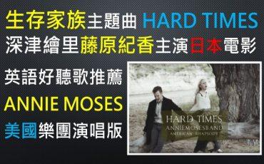 生存家族-電影-主題曲-HARD TIMES-好聽-片尾曲-ANNIE MOSES BAND-樂團-演唱-版本-音樂-英語-歌曲-深津繪里-藤原紀香-小日向文世-主演-日本-驚世-溫馨-喜劇片-美國-FOSTER-佛斯特-民謠-大師-作曲家-19世紀-悅耳-動聽-作品-UNOLIN-HARD TIMES COME AGAIN NO MORE