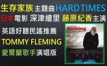 生存家族-電影-主題曲-HARD TIMES -好聽-片尾曲-TOMMY FLEMING-愛爾蘭-歌手-演唱-版本-深津繪里-藤原紀香-小日向文世-主演-日本-驚世-溫馨-喜劇片-美國-FOSTER-佛斯特-民謠-大師-作曲家-19世紀-悅耳-動聽-作品-音樂-英語-歌曲-UNOLIN-HARD TIMES COME AGAIN NO MORE